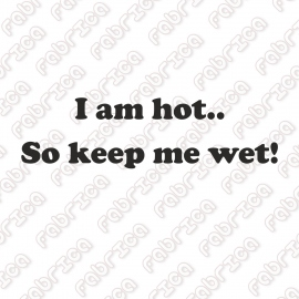 I am hot.. So keep me wet!
