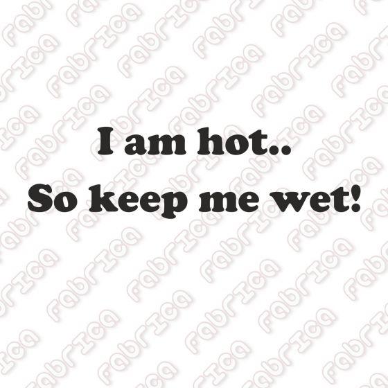 I am hot.. So keep me wet!